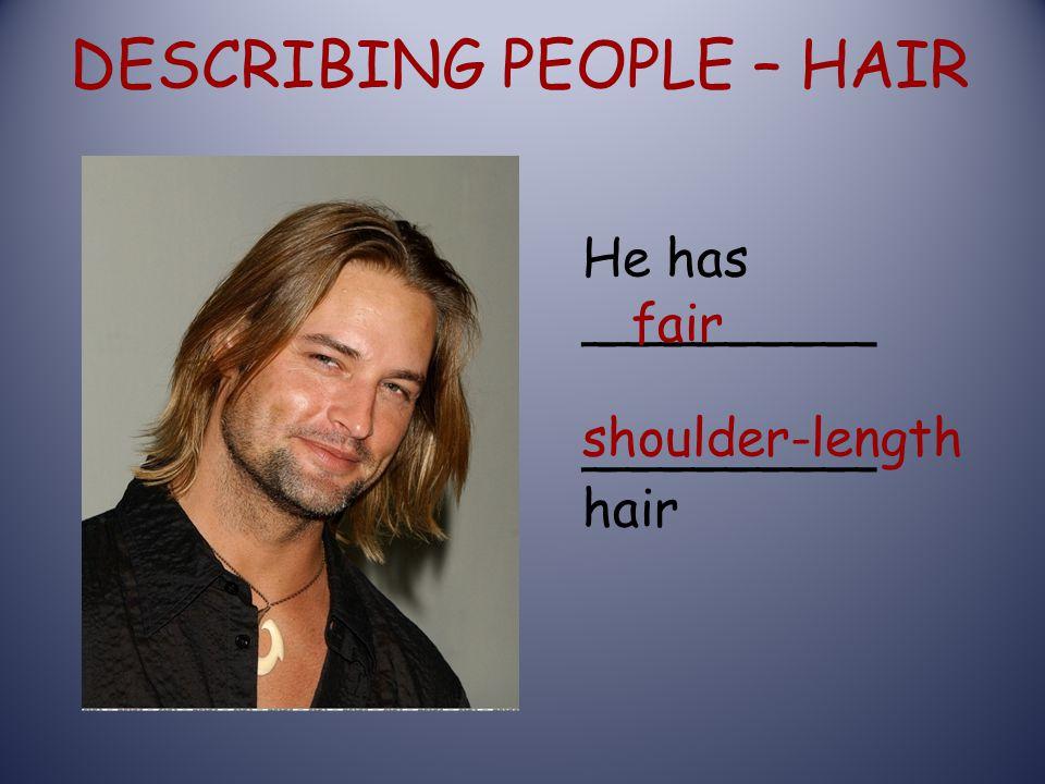 DESCRIBING PEOPLE – HAIR He has _________ _________ hair fair shoulder-length