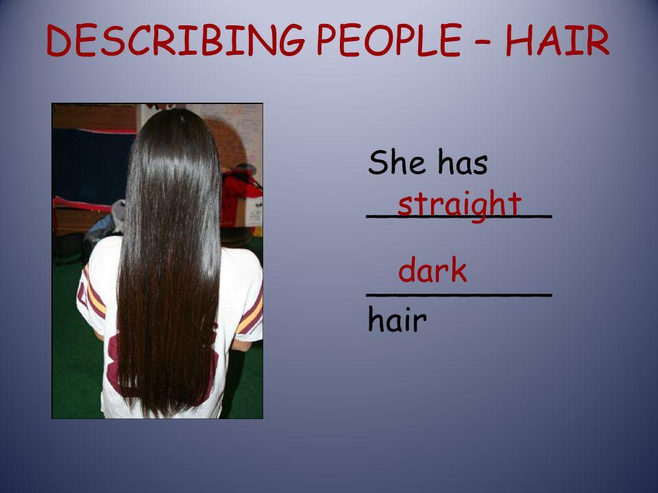 DESCRIBING PEOPLE – HAIR She has _________ _________ hair straight dark