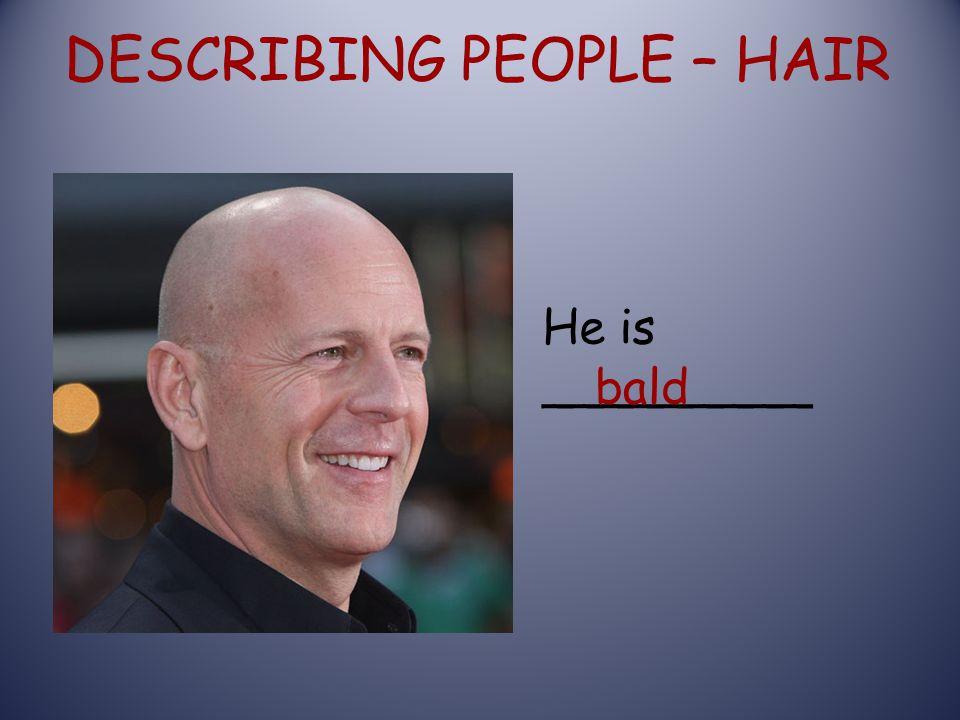 DESCRIBING PEOPLE – HAIR He is _________ bald
