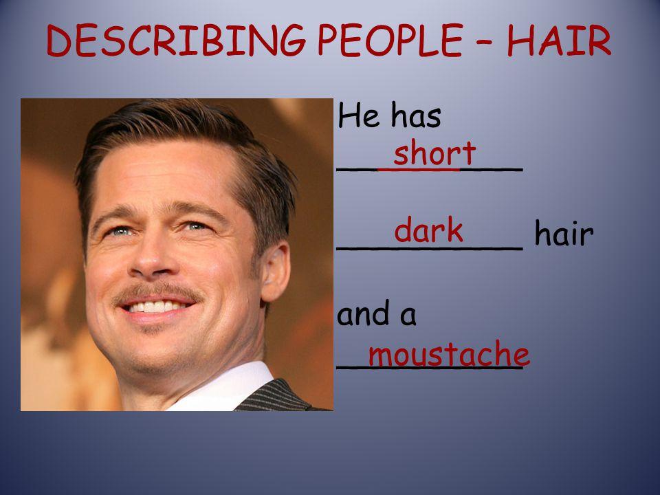 DESCRIBING PEOPLE – HAIR short dark He has _________ _________ hair and a _________ moustache