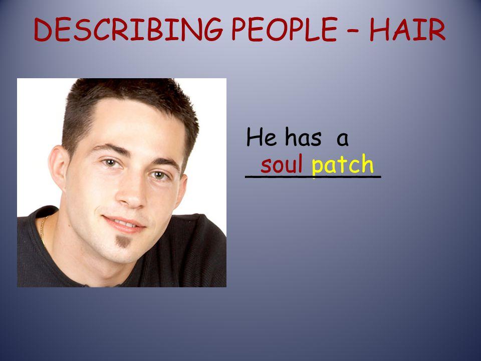 DESCRIBING PEOPLE – HAIR soul patch He has a _________
