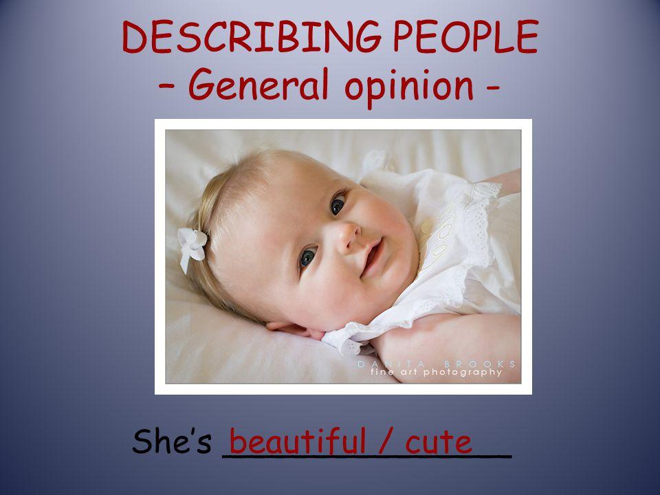 DESCRIBING PEOPLE – General opinion - She's ______________beautiful / cute