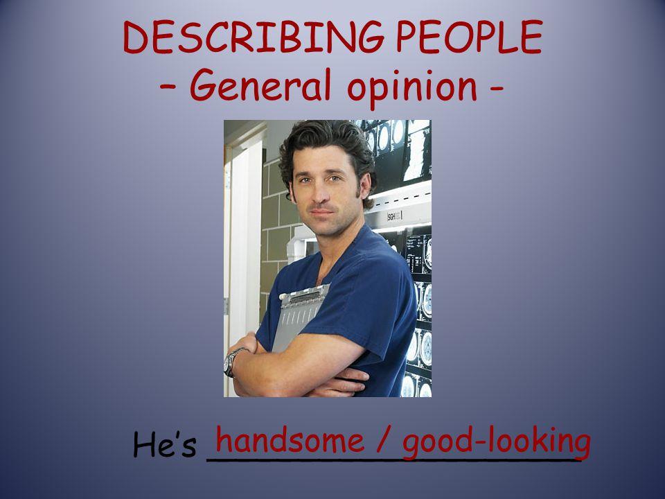 DESCRIBING PEOPLE – General opinion - He's __________________ handsome / good-looking