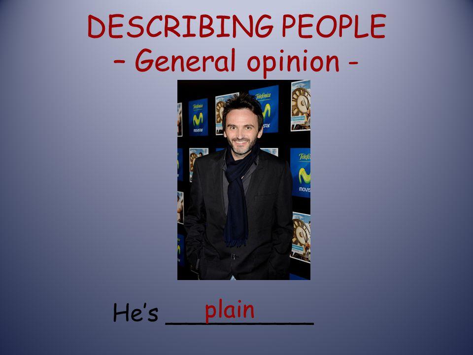DESCRIBING PEOPLE – General opinion - He's __________ plain