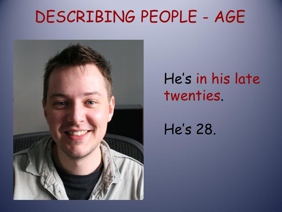 DESCRIBING PEOPLE - AGE He's in his late twenties. He's 28.