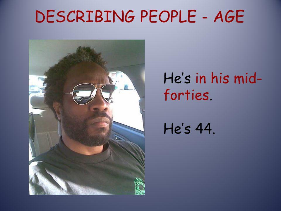 DESCRIBING PEOPLE - AGE He's in his mid- forties. He's 44.