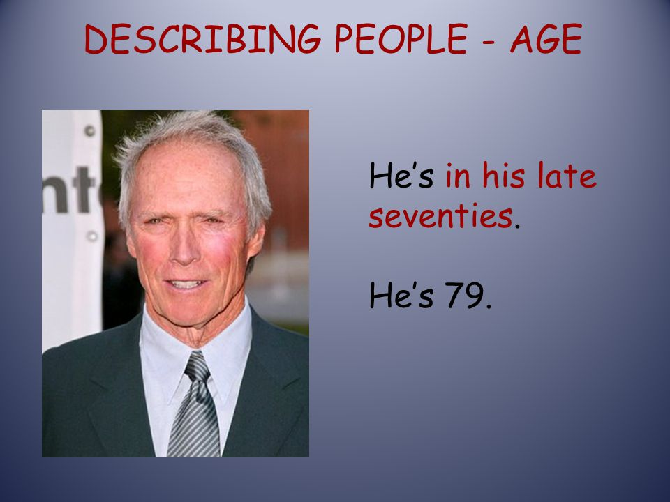 DESCRIBING PEOPLE - AGE He's in his late seventies. He's 79.