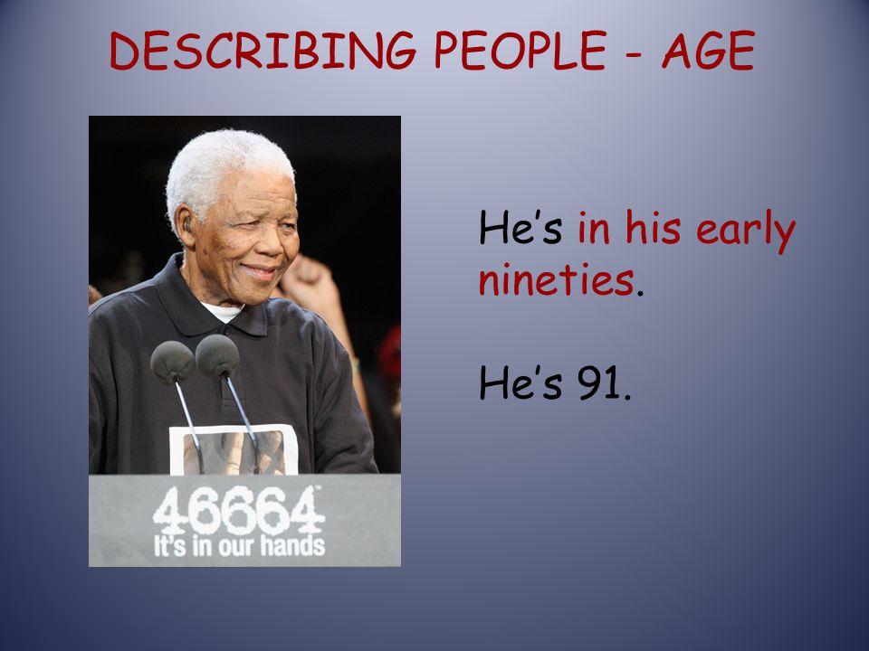 DESCRIBING PEOPLE - AGE He's in his early nineties. He's 91.