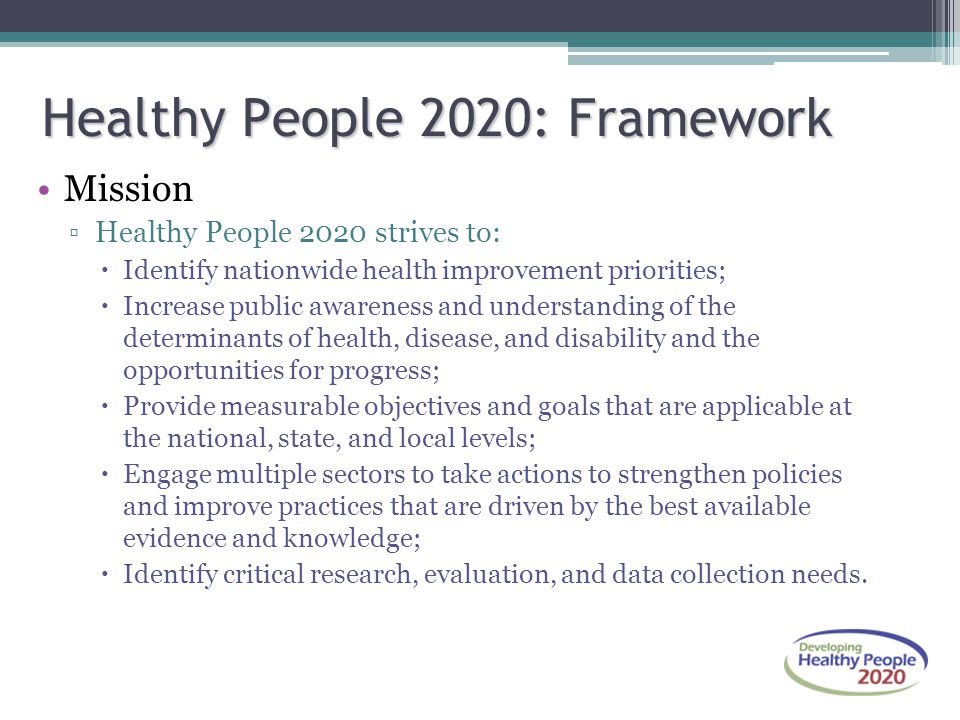 Healthy People 2020: Framework Mission ▫Healthy People 2020 strives to:  Identify nationwide health improvement priorities;  Increase public awarene