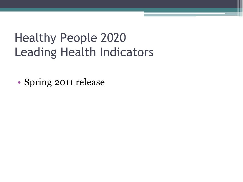 Healthy People 2020 Leading Health Indicators Spring 2011 release