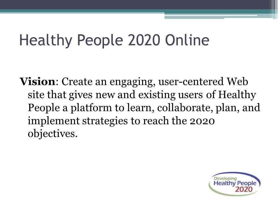 Vision: Create an engaging, user-centered Web site that gives new and existing users of Healthy People a platform to learn, collaborate, plan, and implement strategies to reach the 2020 objectives.