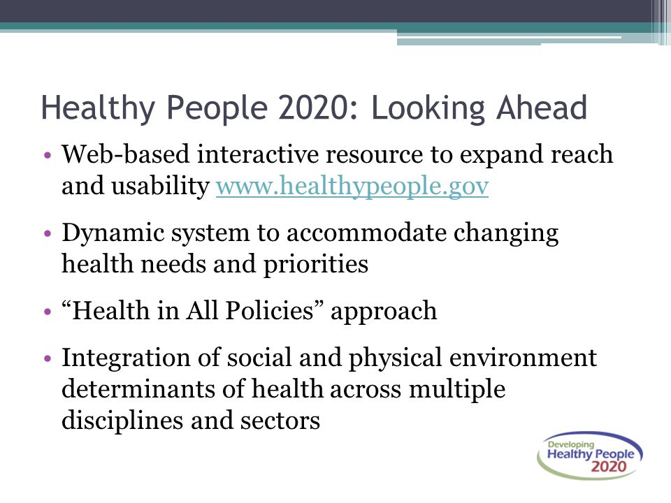Healthy People 2020: Looking Ahead Web-based interactive resource to expand reach and usability www.healthypeople.govwww.healthypeople.gov Dynamic sys