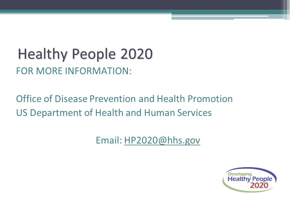 Healthy People 2020 FOR MORE INFORMATION: Office of Disease Prevention and Health Promotion US Department of Health and Human Services Email: HP2020@h