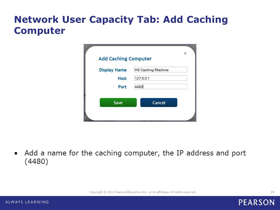Network User Capacity Tab: Add Caching Computer Copyright © 2013 Pearson Education, Inc. or its affiliates. All rights reserved.29 Add a name for the