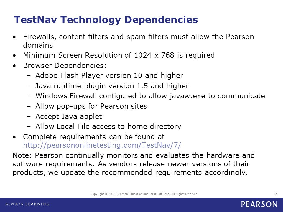 TestNav Technology Dependencies Firewalls, content filters and spam filters must allow the Pearson domains Minimum Screen Resolution of 1024 x 768 is
