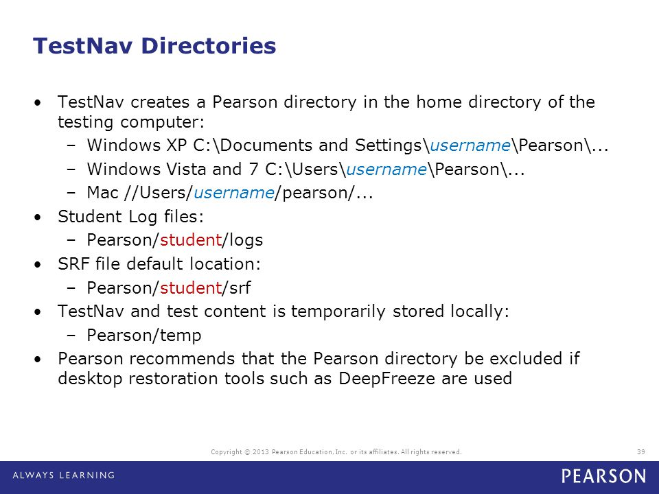 TestNav Directories TestNav creates a Pearson directory in the home directory of the testing computer: –Windows XP C:\Documents and Settings\username\