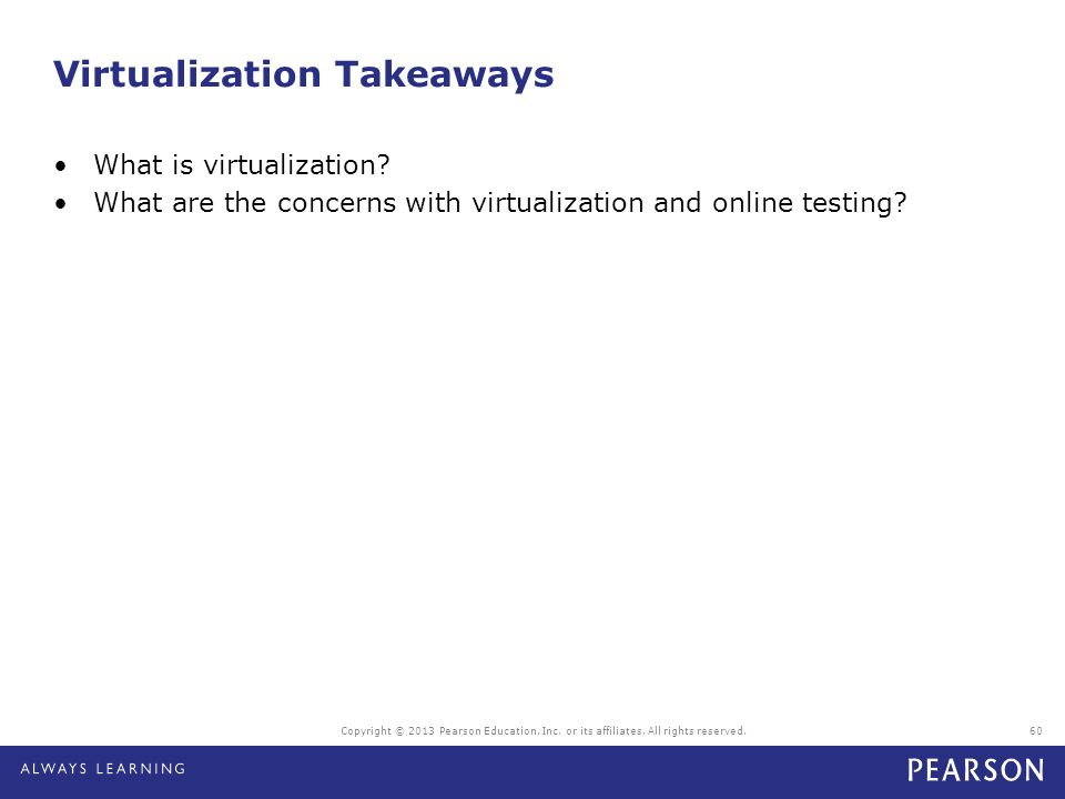 Virtualization Takeaways What is virtualization? What are the concerns with virtualization and online testing? Copyright © 2013 Pearson Education, Inc
