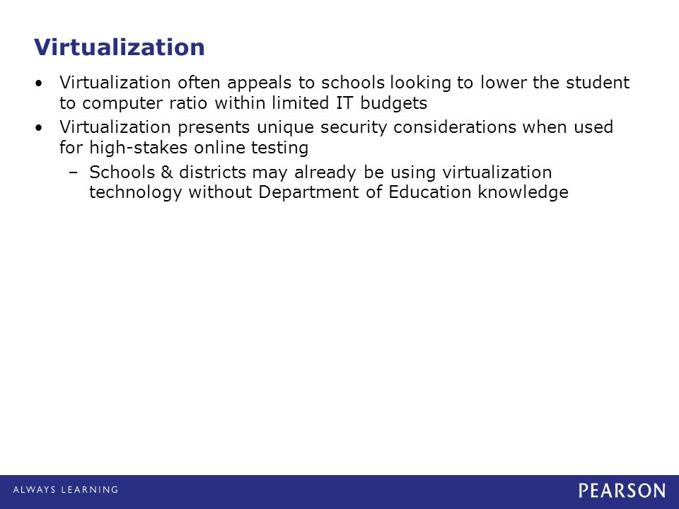Virtualization often appeals to schools looking to lower the student to computer ratio within limited IT budgets Virtualization presents unique securi