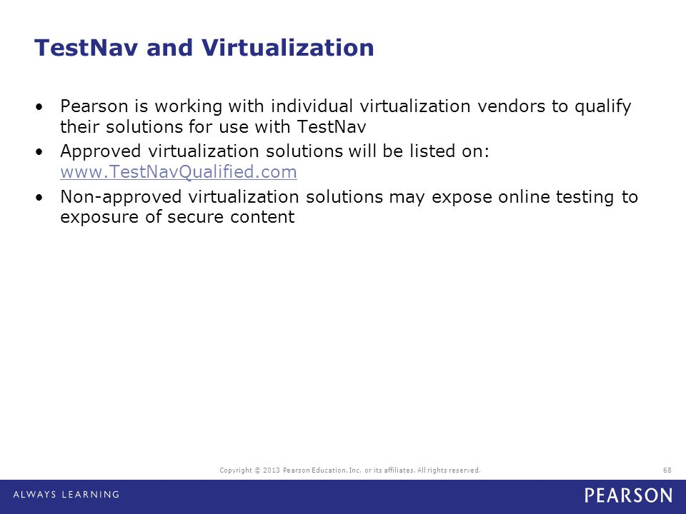 Copyright © 2013 Pearson Education, Inc. or its affiliates. All rights reserved.68 TestNav and Virtualization Pearson is working with individual virtu
