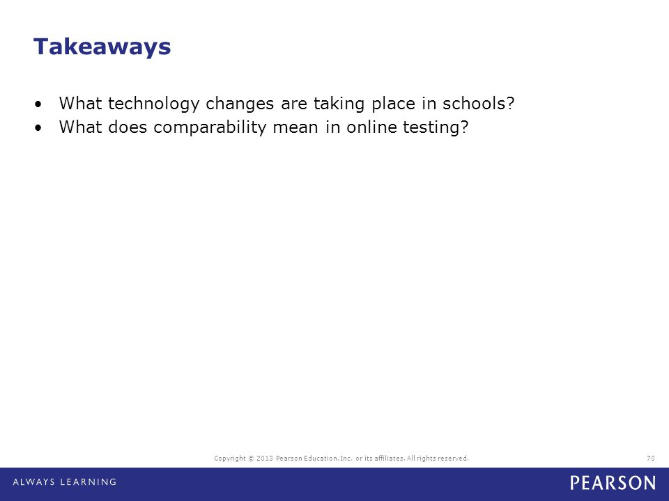 Takeaways What technology changes are taking place in schools? What does comparability mean in online testing? Copyright © 2013 Pearson Education, Inc