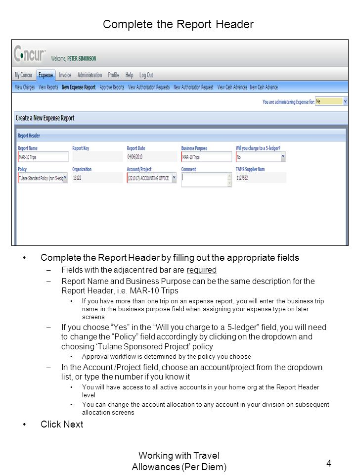 Working with Travel Allowances (Per Diem) 4 Complete the Report Header Complete the Report Header by filling out the appropriate fields –Fields with the adjacent red bar are required –Report Name and Business Purpose can be the same description for the Report Header, i.e.