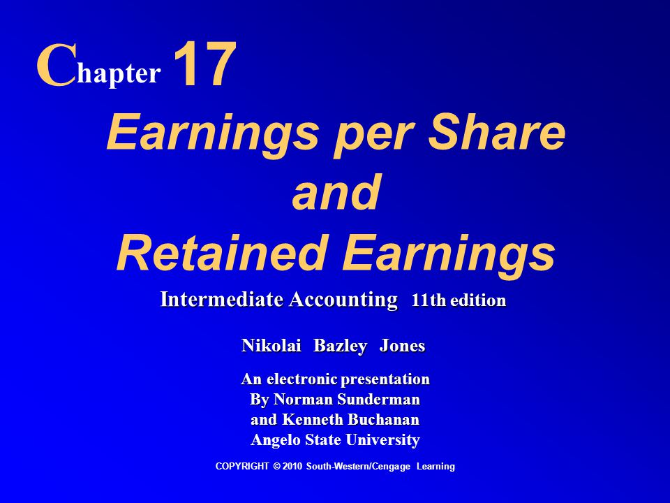 Earnings per Share and Retained Earnings C hapter 17 COPYRIGHT © 2010 South-Western/Cengage Learning Intermediate Accounting 11th edition Nikolai Bazley Jones An electronic presentation By Norman Sunderman and Kenneth Buchanan Angelo State University