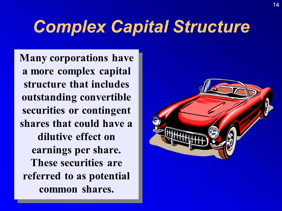 14 Complex Capital Structure Many corporations have a more complex capital structure that includes outstanding convertible securities or contingent shares that could have a dilutive effect on earnings per share.