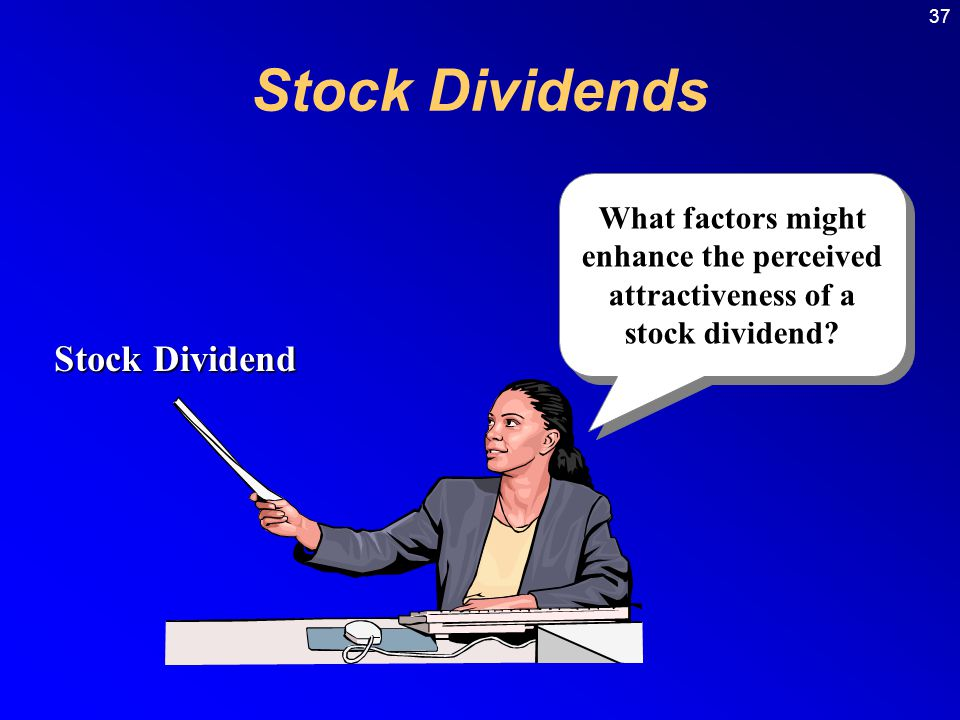 37 What factors might enhance the perceived attractiveness of a stock dividend.