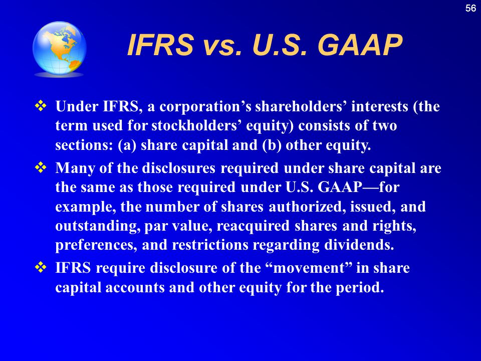 56 IFRS vs. U.S. GAAP  Under IFRS, a corporation's shareholders' interests (the term used for stockholders' equity) consists of two sections: (a) sha