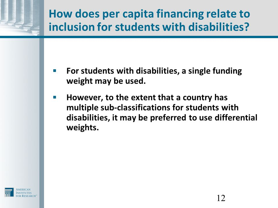 12 How does per capita financing relate to inclusion for students with disabilities?  For students with disabilities, a single funding weight may be