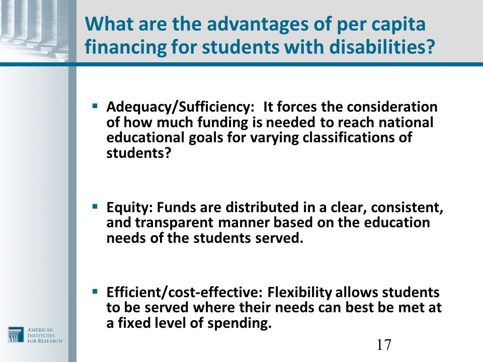 17 What are the advantages of per capita financing for students with disabilities?  Adequacy/Sufficiency: It forces the consideration of how much fun