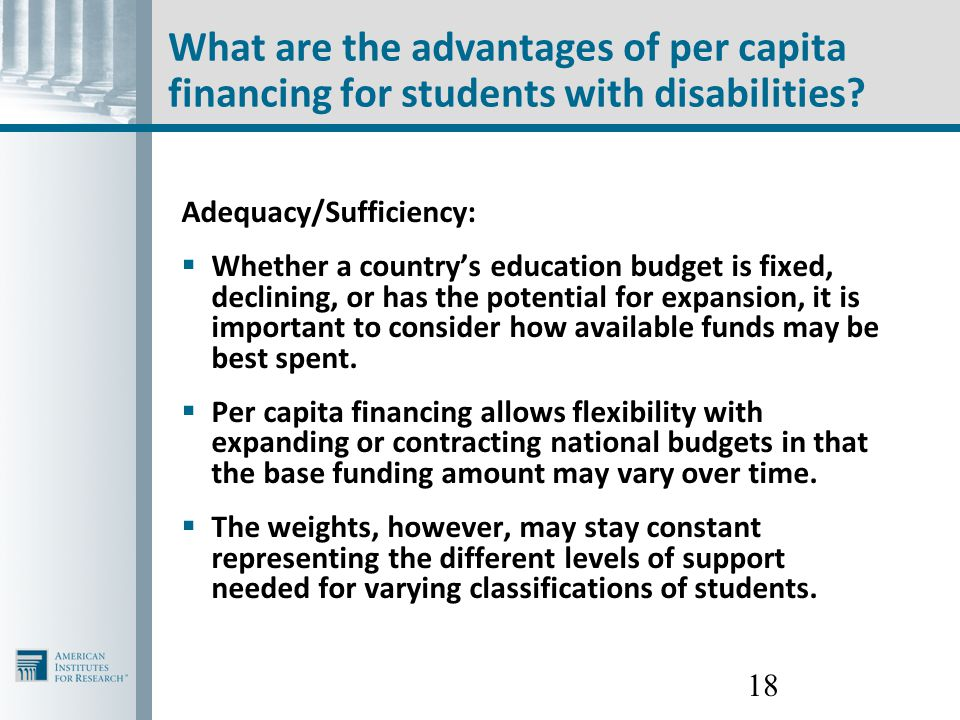 18 What are the advantages of per capita financing for students with disabilities? Adequacy/Sufficiency:  Whether a country's education budget is fix