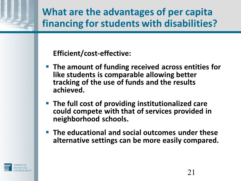 21 What are the advantages of per capita financing for students with disabilities? Efficient/cost-effective:  The amount of funding received across e