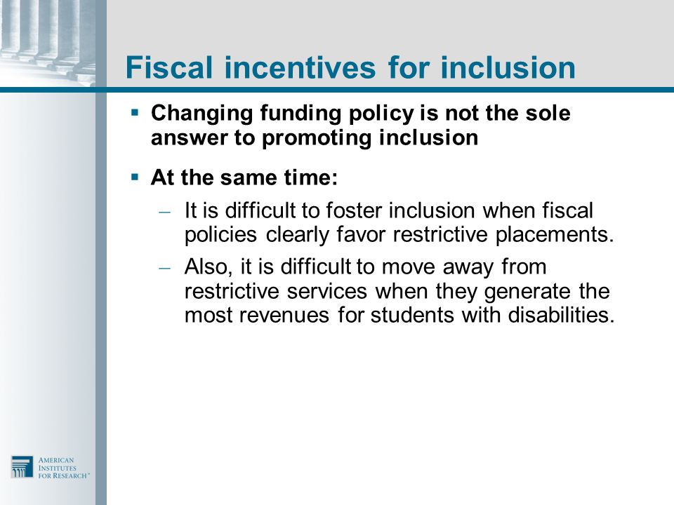 Fiscal incentives for inclusion  Changing funding policy is not the sole answer to promoting inclusion  At the same time: – It is difficult to foste