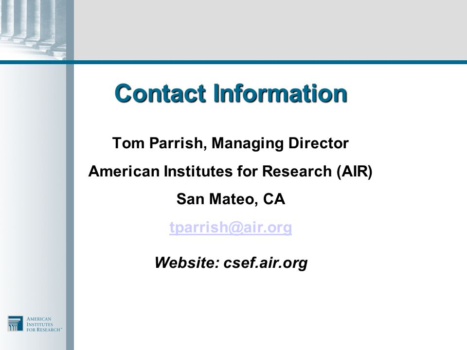 Contact Information Tom Parrish, Managing Director American Institutes for Research (AIR) San Mateo, CA tparrish@air.org Website: csef.air.org