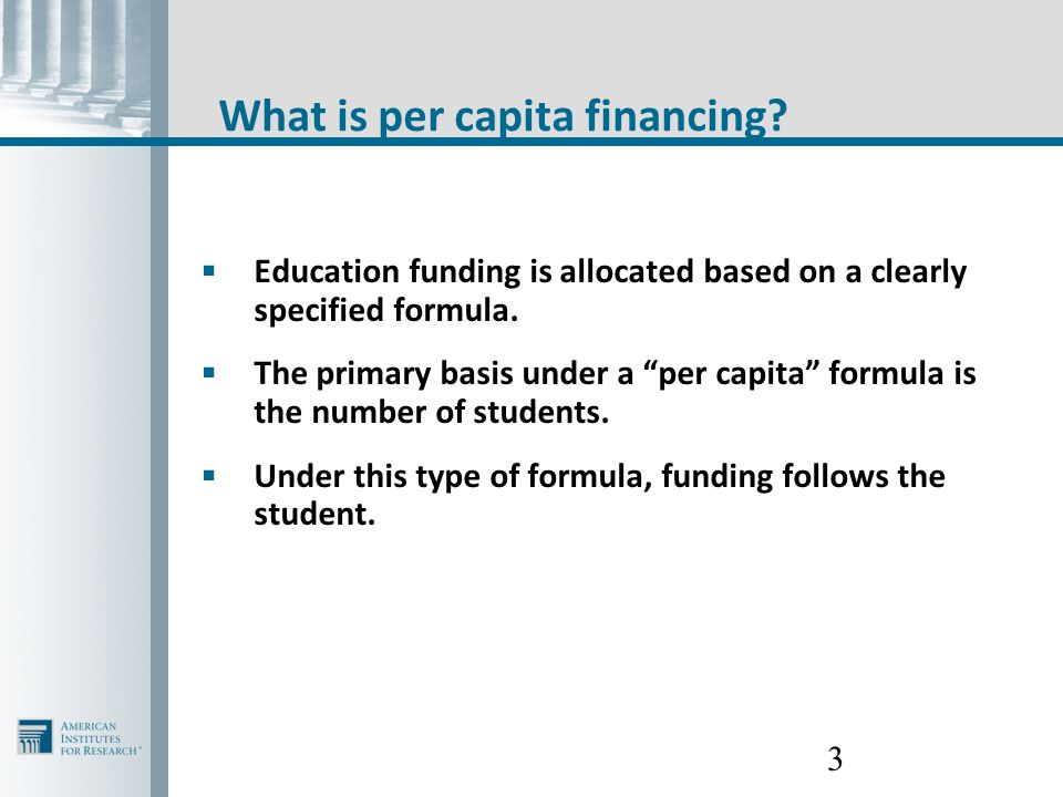 "3 What is per capita financing?  Education funding is allocated based on a clearly specified formula.  The primary basis under a ""per capita"" formul"