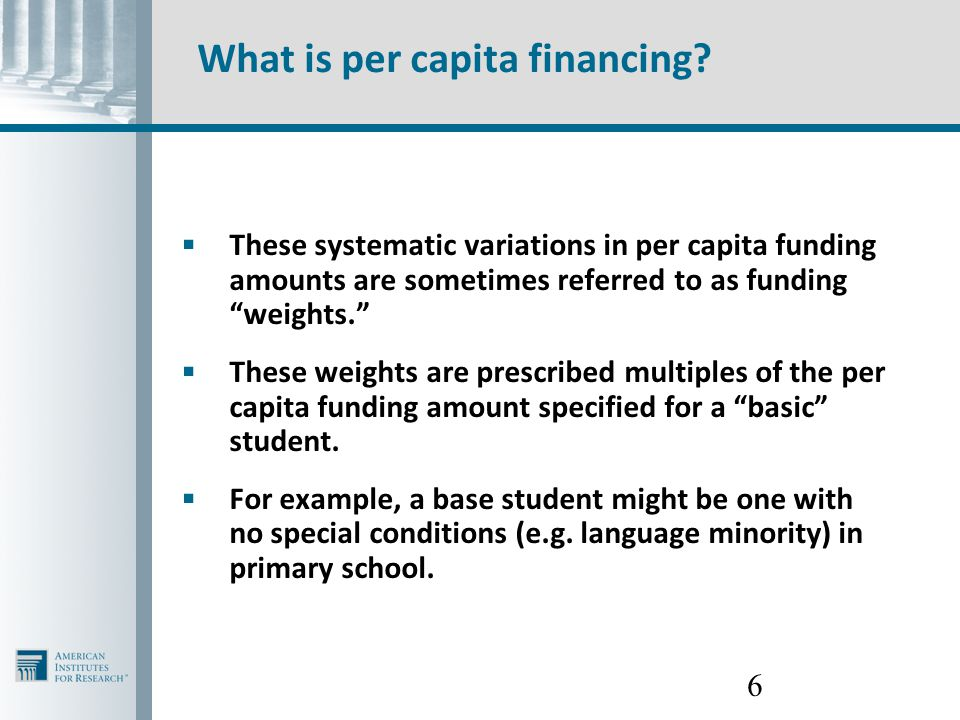 "6 What is per capita financing?  These systematic variations in per capita funding amounts are sometimes referred to as funding ""weights.""  These we"
