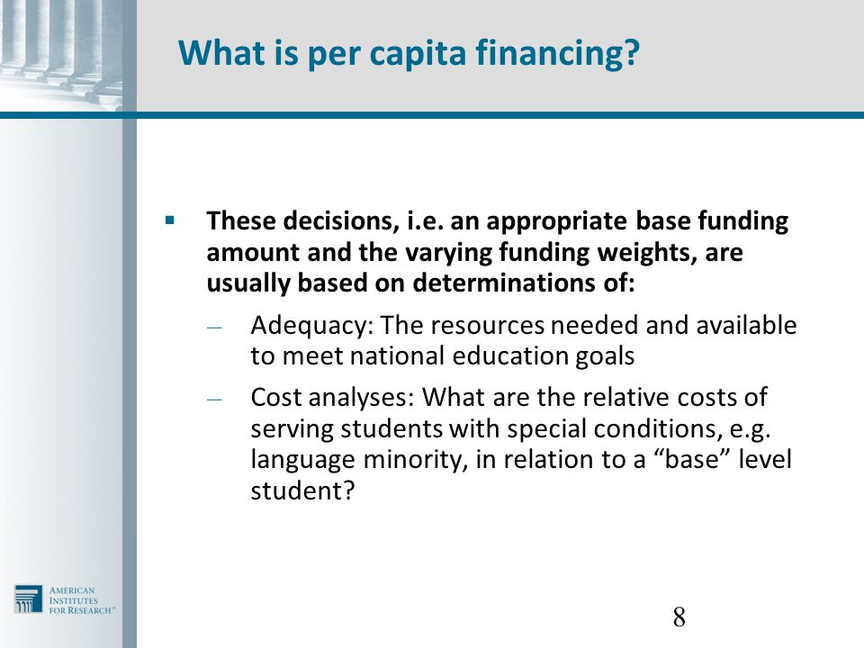 8 What is per capita financing?  These decisions, i.e. an appropriate base funding amount and the varying funding weights, are usually based on deter