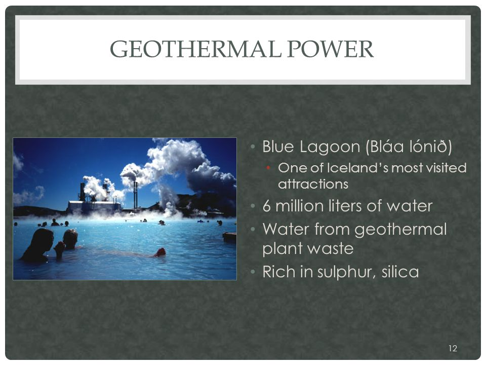 GEOTHERMAL POWER Blue Lagoon (Bláa lónið) One of Iceland's most visited attractions 6 million liters of water Water from geothermal plant waste Rich in sulphur, silica 12