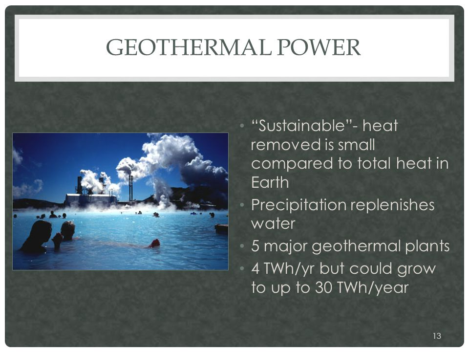 "GEOTHERMAL POWER ""Sustainable""- heat removed is small compared to total heat in Earth Precipitation replenishes water 5 major geothermal plants 4 TWh/"