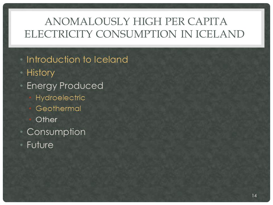 ANOMALOUSLY HIGH PER CAPITA ELECTRICITY CONSUMPTION IN ICELAND Introduction to Iceland History Energy Produced Hydroelectric Geothermal Other Consumpt