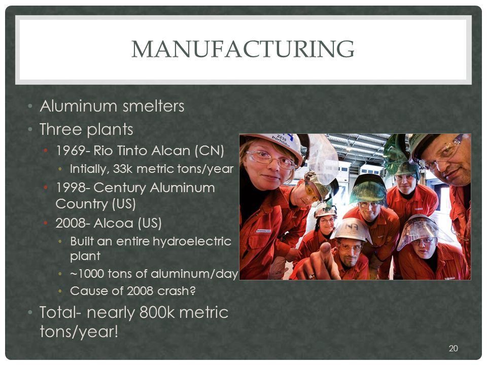 MANUFACTURING Aluminum smelters Three plants 1969- Rio Tinto Alcan (CN) Intially, 33k metric tons/year 1998- Century Aluminum Country (US) 2008- Alcoa (US) Built an entire hydroelectric plant ~1000 tons of aluminum/day Cause of 2008 crash.