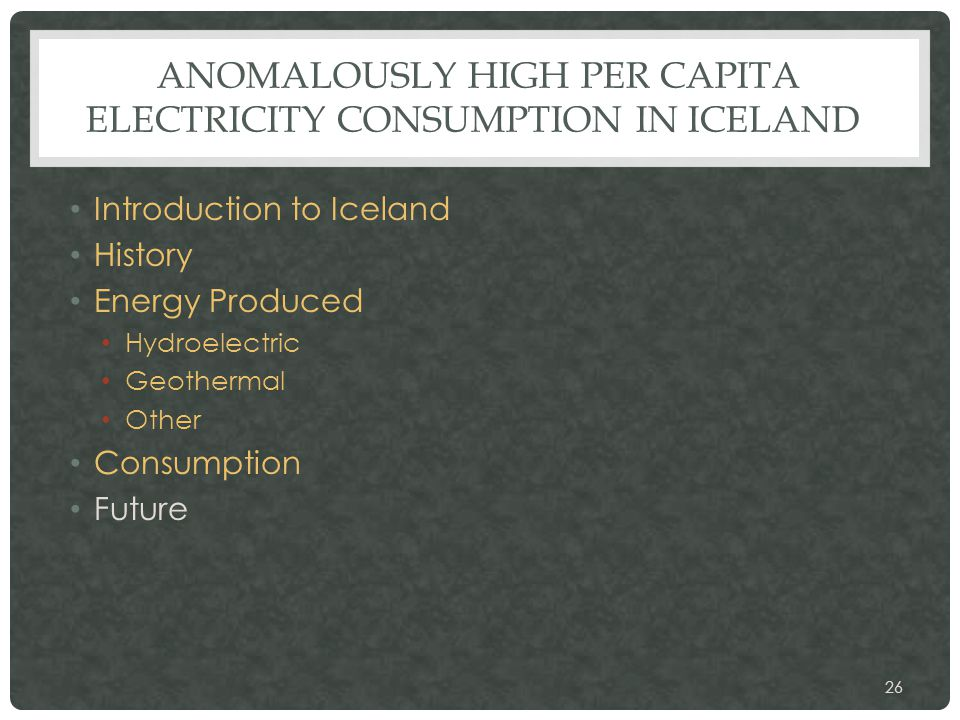 ANOMALOUSLY HIGH PER CAPITA ELECTRICITY CONSUMPTION IN ICELAND Introduction to Iceland History Energy Produced Hydroelectric Geothermal Other Consumption Future 26