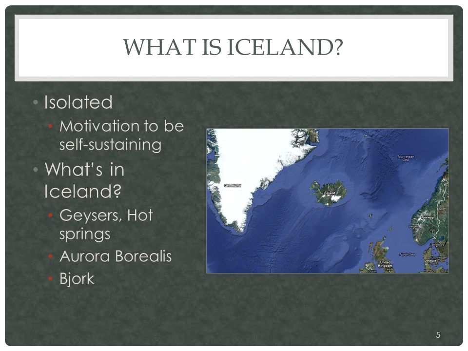 WHAT IS ICELAND? Isolated Motivation to be self-sustaining What's in Iceland? Geysers, Hot springs Aurora Borealis Bjork 5