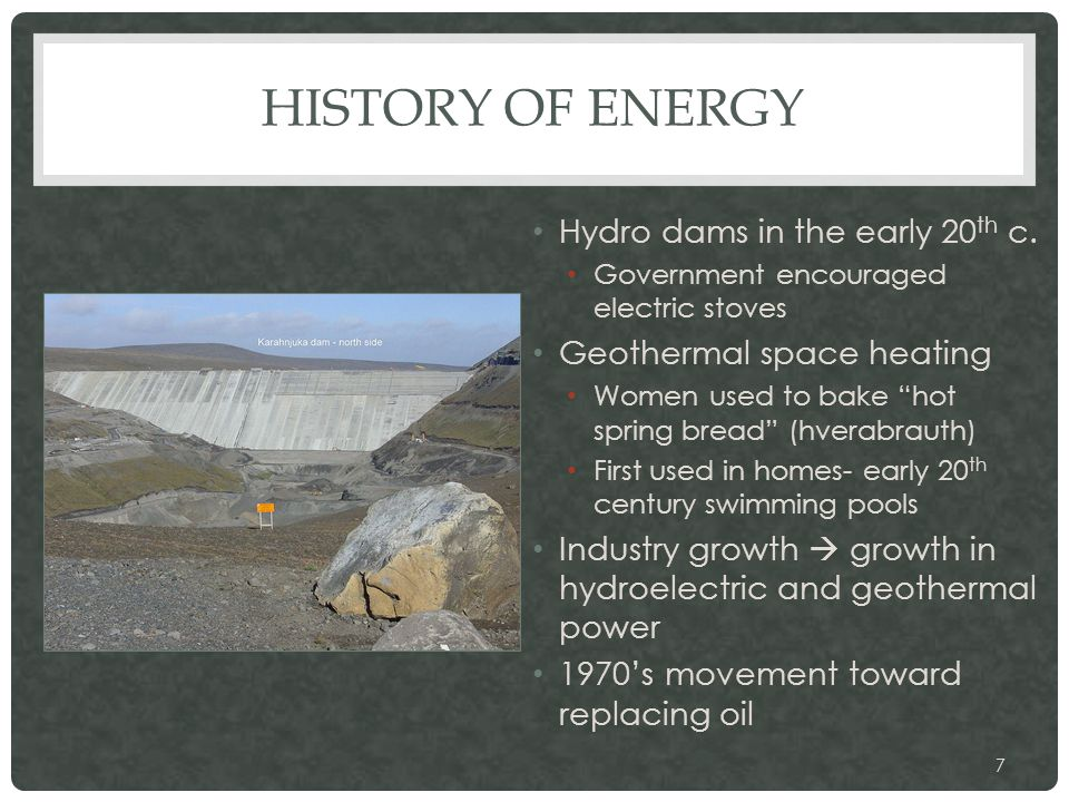 "HISTORY OF ENERGY Hydro dams in the early 20 th c. Government encouraged electric stoves Geothermal space heating Women used to bake ""hot spring bread"