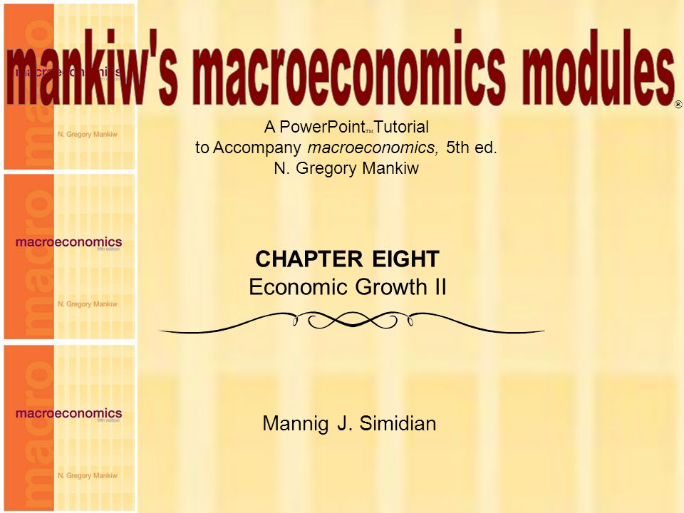 Chapter Eight1 A PowerPoint  Tutorial to Accompany macroeconomics, 5th ed. N. Gregory Mankiw Mannig J. Simidian ® CHAPTER EIGHT Economic Growth II