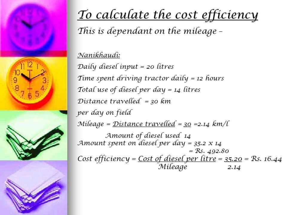 To calculate the cost efficiency This is dependant on the mileage – Nanikhaudi: Daily diesel input = 20 litres Time spent driving tractor daily = 12 hours Total use of diesel per day = 14 litres Distance travelled = 30 km per day on field Mileage = Distance travelled = 30 =2.14 km/l Amount of diesel used 14 Amount of diesel used 14 Amount spent on diesel per day = 35.2 x 14 = Rs.