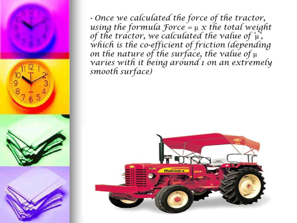 - Once we calculated the force of the tractor, using the formula Force = μ x the total weight of the tractor, we calculated the value of ' μ ', which is the co-efficient of friction (depending on the nature of the surface, the value of μ varies with it being around 1 on an extremely smooth surface)