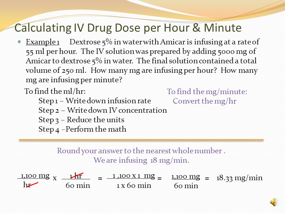 Calculating IV Drug Dose per Hour & Minute Example 1 Dextrose 5% in water with Amicar is infusing at a rate of 55 ml per hour.