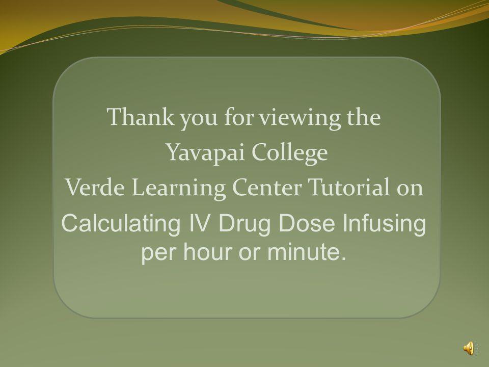 Thank you for viewing the Yavapai College Verde Learning Center Tutorial on Calculating IV Drug Dose Infusing per hour or minute.
